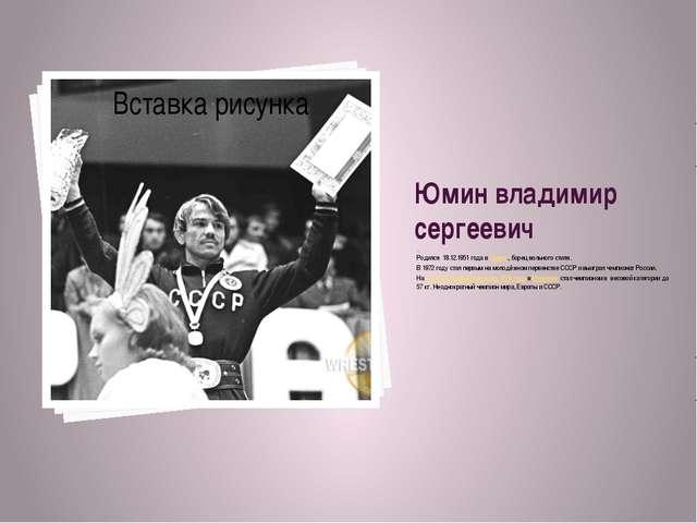 Юмин владимир сергеевич Ро Родился 18.12.1951 годавОмске., борец вольного...