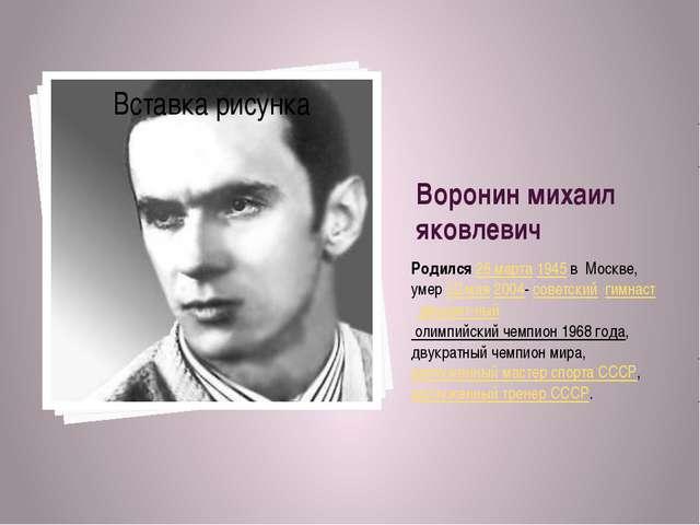 Воронин михаил яковлевич Родился 26марта1945 в Москве, умер 22 мая2004-с...