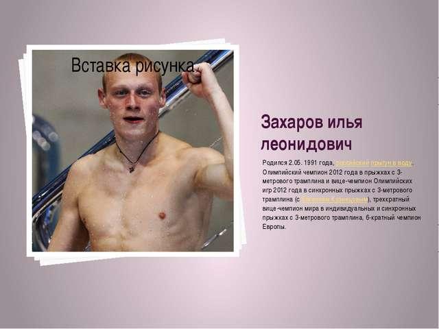 Захаров илья леонидович Родился 2.05.1991 года, российскийпрыгун в воду. Ол...