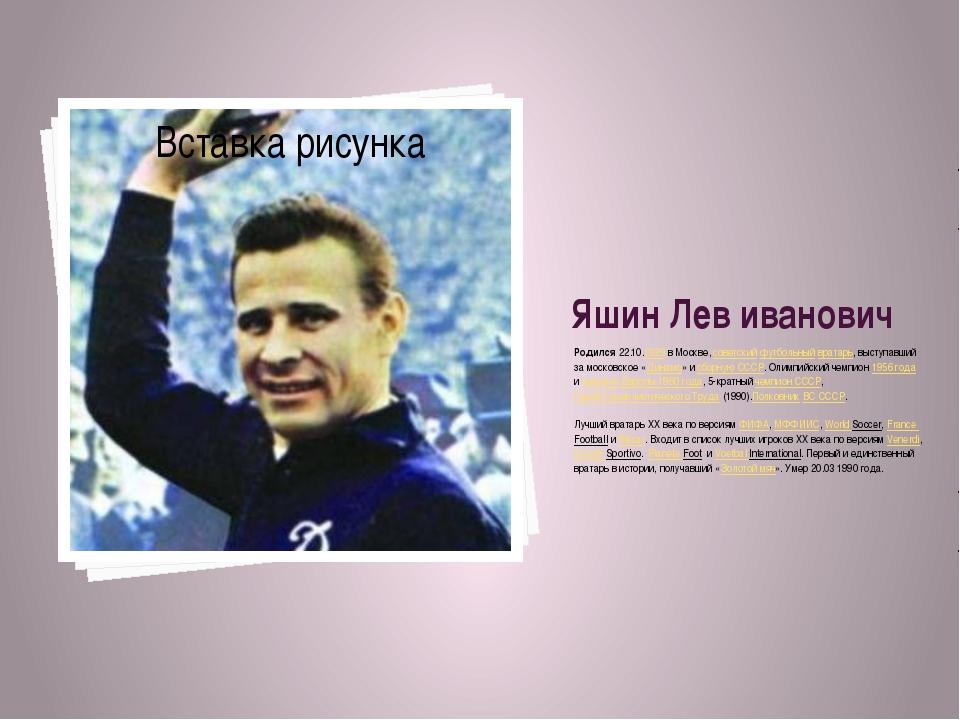 Яшин Лев иванович Родился 22.10.1929 в Москве,советскийфутбольныйвратарь,...