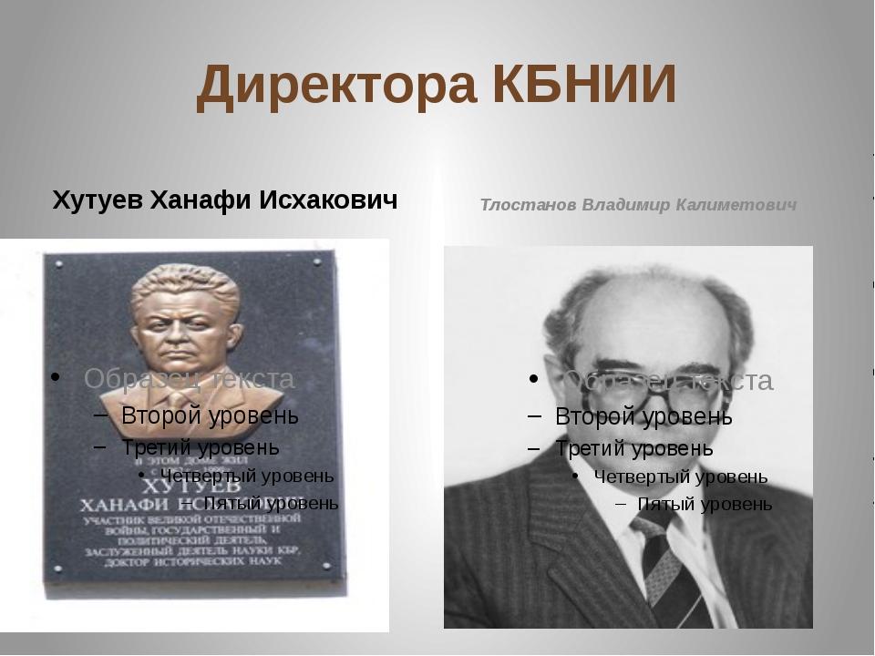 Директора КБНИИ Хутуев Ханафи Исхакович Тлостанов Владимир Калиметович