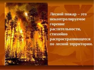 Лесной пожар – это неконтролируемое горение растительности, стихийно распрост