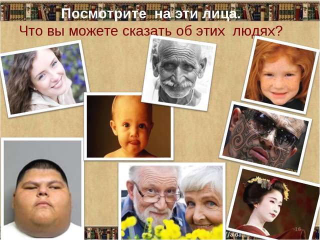 Посмотрите на эти лица. Что вы можете сказать об этих людях? *