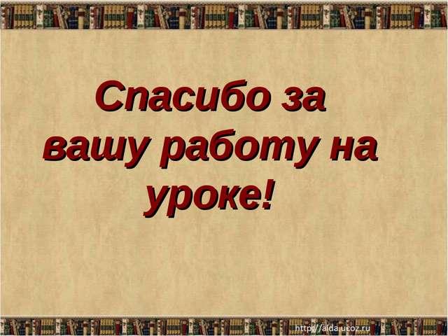 Спасибо за вашу работу на уроке! *