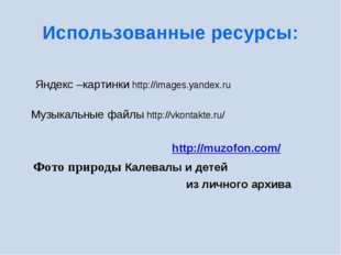 Использованные ресурсы: Яндекс –картинки http://images.yandex.ru Музыкальные
