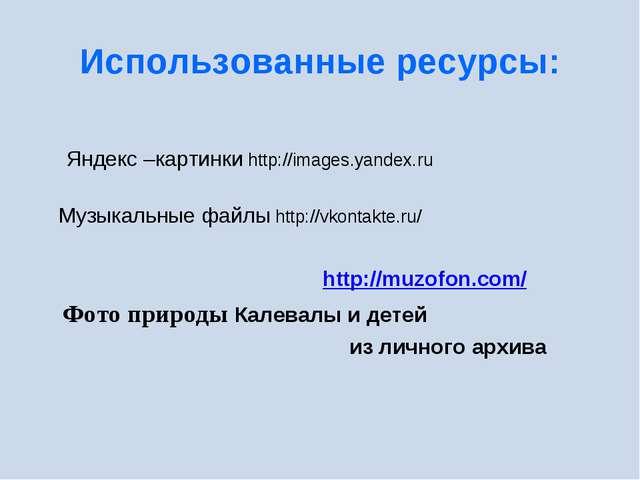 Использованные ресурсы: Яндекс –картинки http://images.yandex.ru Музыкальные...