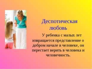 Деспотическая любовь У ребенка с малых лет извращается представление о добро