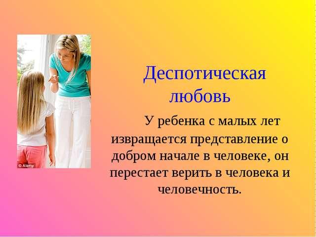 Деспотическая любовь У ребенка с малых лет извращается представление о добро...