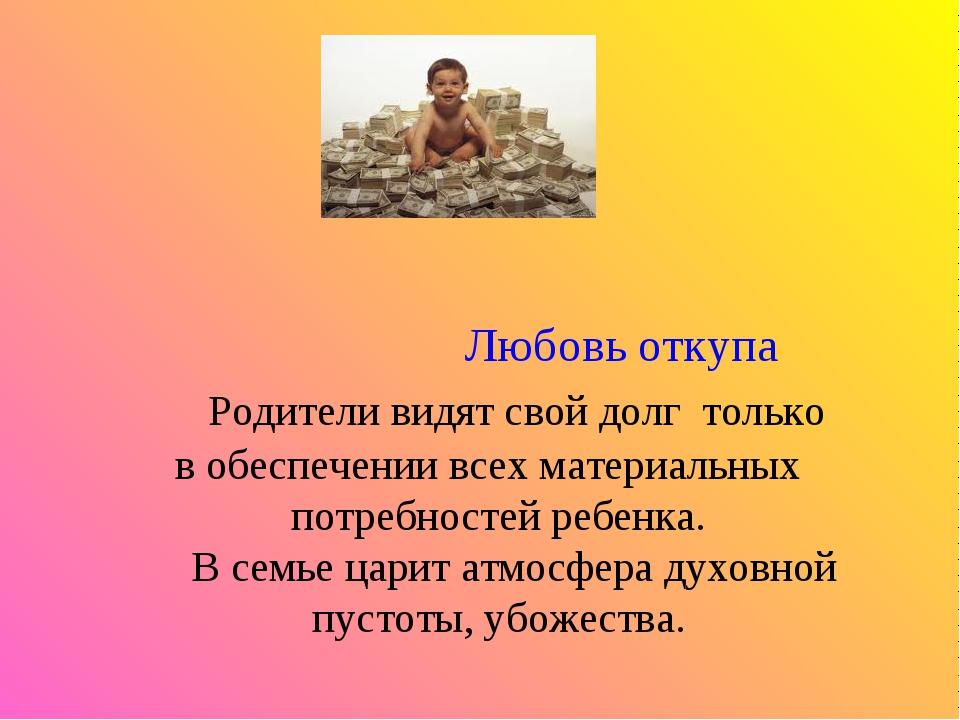 Любовь откупа Родители видят свой долг только в обеспечении всех материальны...