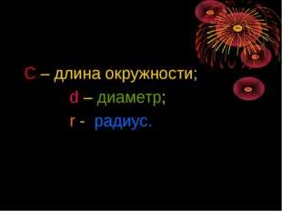 С – длина окружности; d – диаметр; r - радиус.