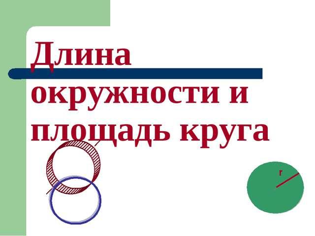 Длина окружности и площадь круга