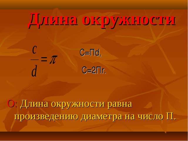 Длина окружности О: Длина окружности равна произведению диаметра на число П....