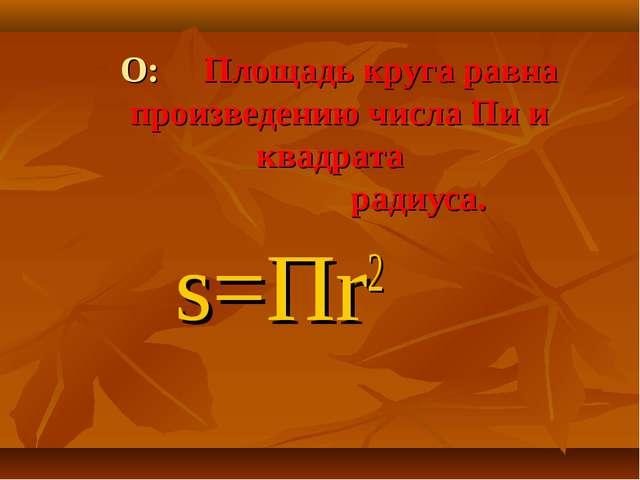 s=Пr2 О: Площадь круга равна произведению числа Пи и квадрата радиуса.