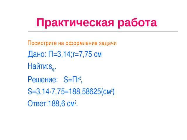Практическая работа Посмотрите на оформление задачи Дано: П=3,14;r=7,75 см Н...
