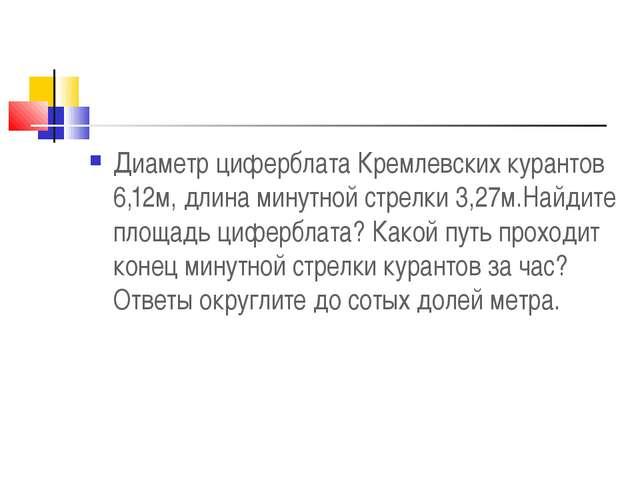 Диаметр циферблата Кремлевских курантов 6,12м, длина минутной стрелки 3,27м.Н...