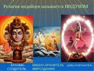 * Религия индийцев называется ИНДУИЗМ БРАХМА- СОЗДАТЕЛЬ ВИШНУ-ХРАНИТЕЛЬ МИРОЗ