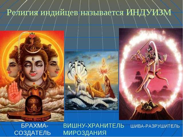 * Религия индийцев называется ИНДУИЗМ БРАХМА- СОЗДАТЕЛЬ ВИШНУ-ХРАНИТЕЛЬ МИРОЗ...