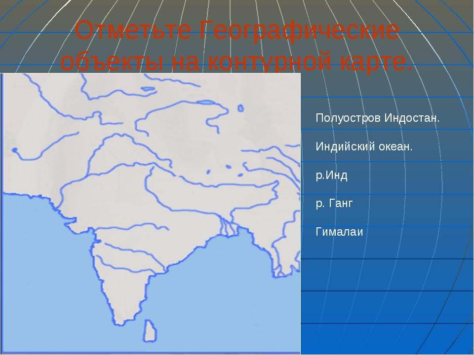Отметьте Географические объекты на контурной карте. Полуостров Индостан. Инди...