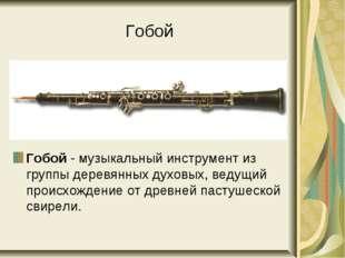Гобой Гобой - музыкальный инструмент из группы деревянных духовых, ведущий пр