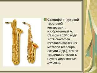 Саксофон - духовой тростевой инструмент, изобретенный А. Саксом в 1840 году.