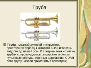 Труба Труба - медный духовой инструмент, простейшие образцы которого были изв