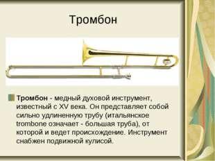 Тромбон Тромбон - медный духовой инструмент, известный с XV века. Он представ