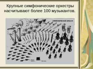 Крупные симфонические оркестры насчитывают более 100 музыкантов.