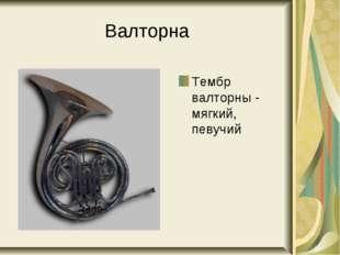 Валторна Тембр валторны - мягкий, певучий