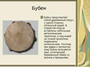 Бубен Бубен представляет собой деревянный обруч, с одной стороны обтянутый ко
