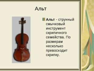 Альт Альт - струнный смычковый инструмент скрипичного семейства. По размерам