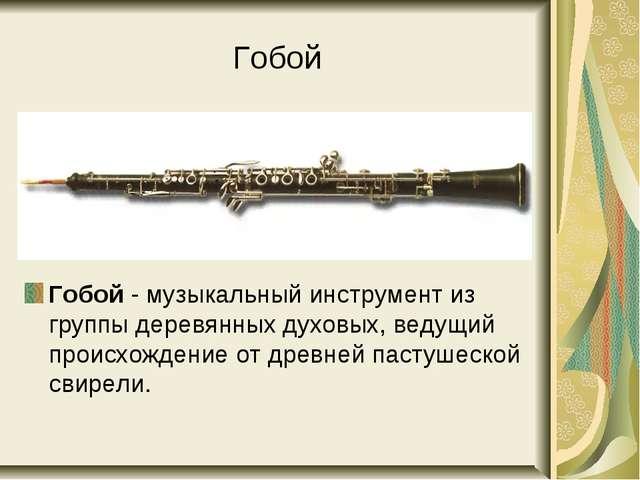 Гобой Гобой - музыкальный инструмент из группы деревянных духовых, ведущий пр...