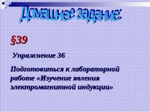 §39 Упражнение 36 Подготовиться к лабораторной работе «Изучение явления элект