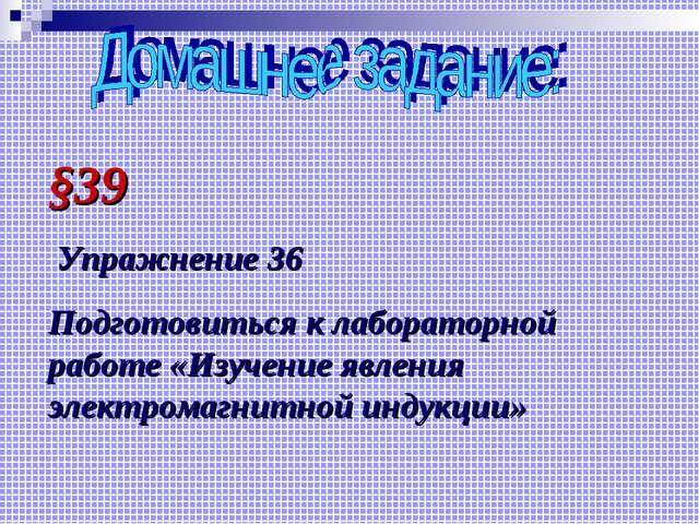 §39 Упражнение 36 Подготовиться к лабораторной работе «Изучение явления элект...