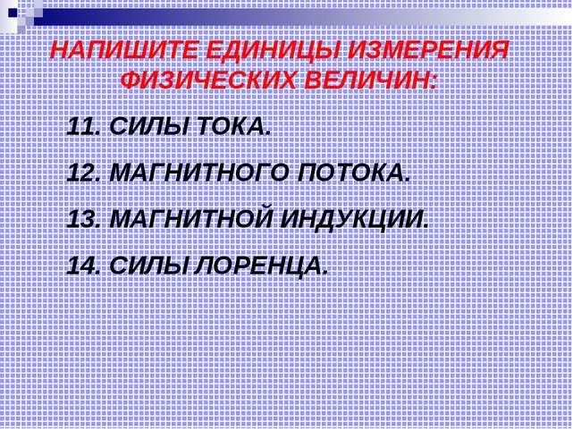 НАПИШИТЕ ЕДИНИЦЫ ИЗМЕРЕНИЯ ФИЗИЧЕСКИХ ВЕЛИЧИН: 11. СИЛЫ ТОКА. 12. МАГНИТНОГО...
