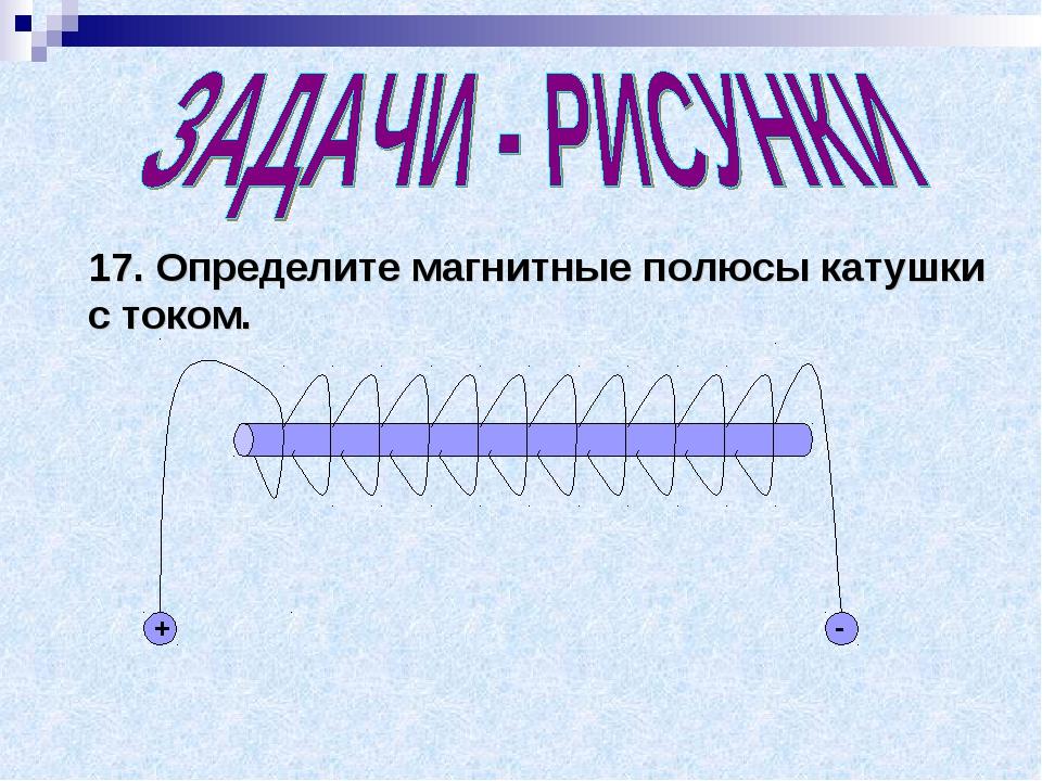 17. Определите магнитные полюсы катушки с током. + -