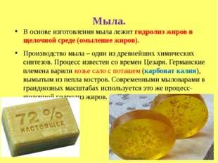 Мыла. В основе изготовления мыла лежит гидролиз жиров в щелочной среде (омыле