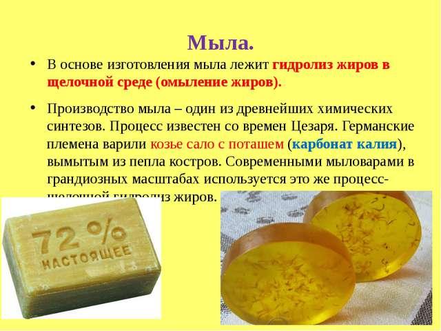 Мыла. В основе изготовления мыла лежит гидролиз жиров в щелочной среде (омыле...