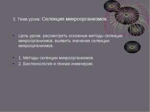 3. Тема урока: Селекция микроорганизмов Цель урока: рассмотреть основные мето