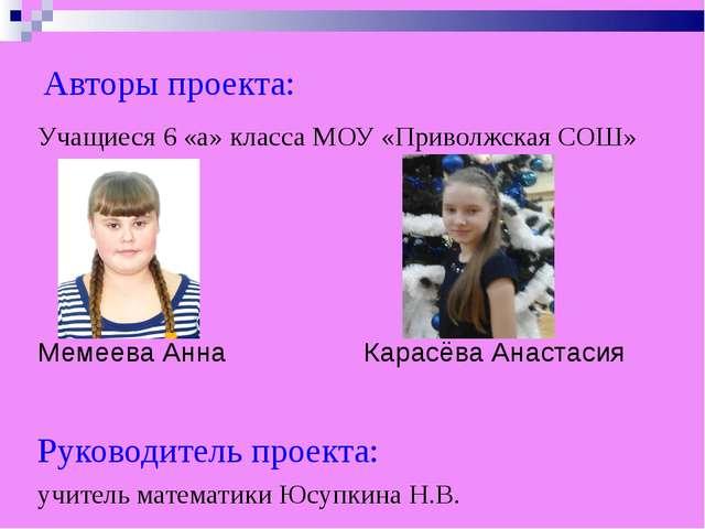 Авторы проекта: Учащиеся 6 «а» класса МОУ «Приволжская СОШ» Мемеева Анна Кара...