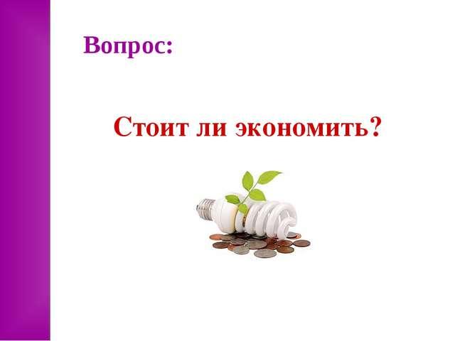Вопрос: Стоит ли экономить?