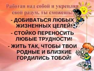 - ДОБИВАТЬСЯ ЛЮБЫХ ЖИЗНЕННЫХ ЦЕЛЕЙ! - СТОЙКО ПЕРЕНОСИТЬ ЛЮБЫЕ ТРУДНОСТИ! - ЖИ