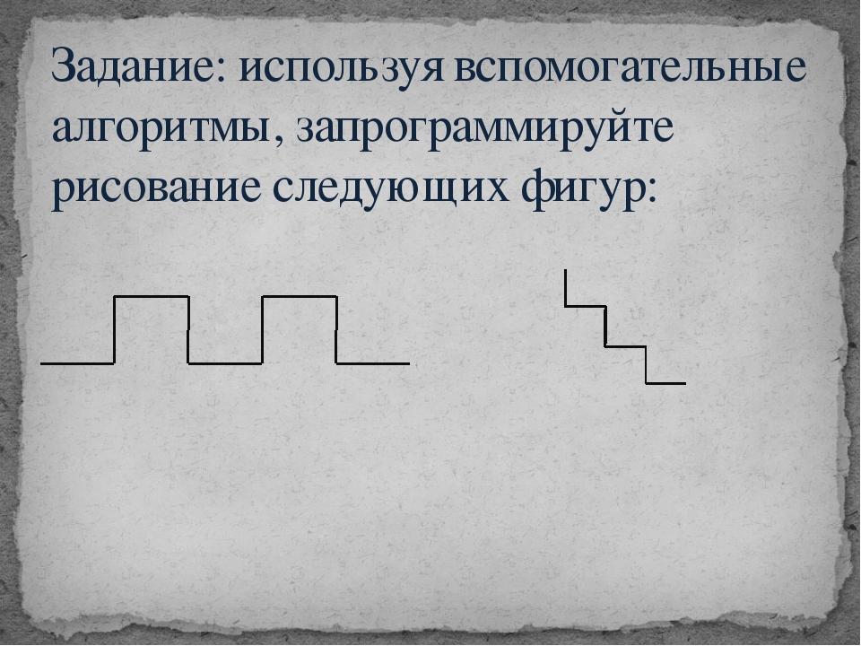 Задание: используя вспомогательные алгоритмы, запрограммируйте рисование след...