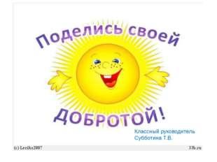 Классный руководитель Субботина Т.В.
