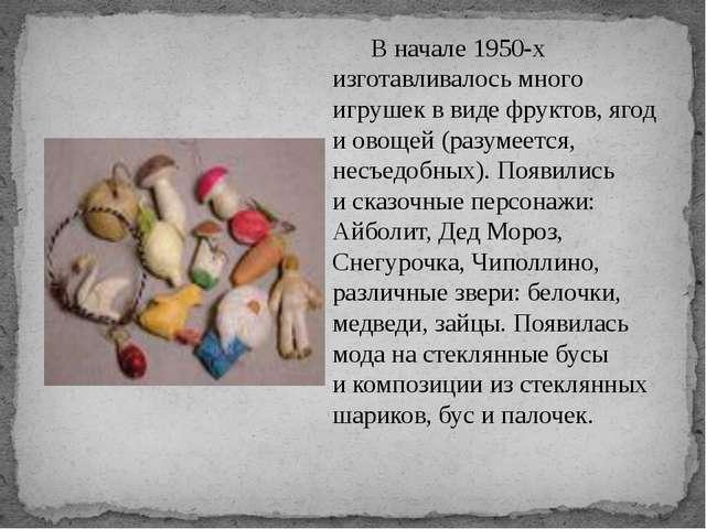 Вначале 1950-х изготавливалось много игрушек ввиде фруктов, ягод иовощей...