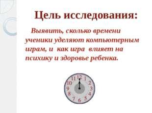 Цель исследования: Выявить, сколько времени ученики уделяют компьютерным игра