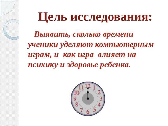 Цель исследования: Выявить, сколько времени ученики уделяют компьютерным игра...