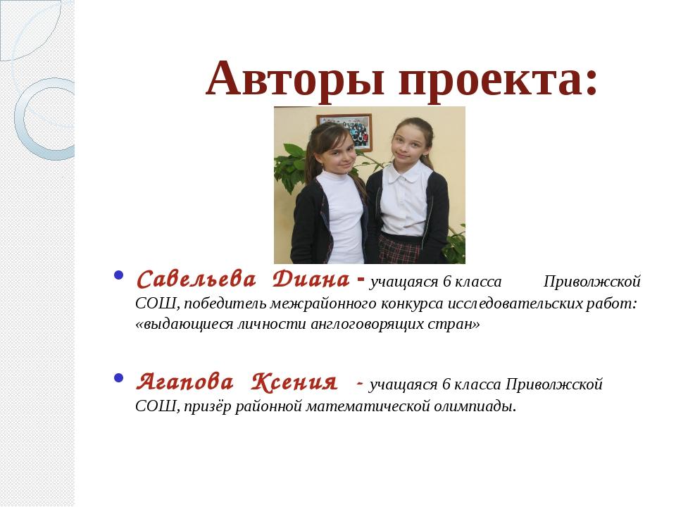 Авторы проекта: Савельева Диана - учащаяся 6 класса Приволжской СОШ, победит...