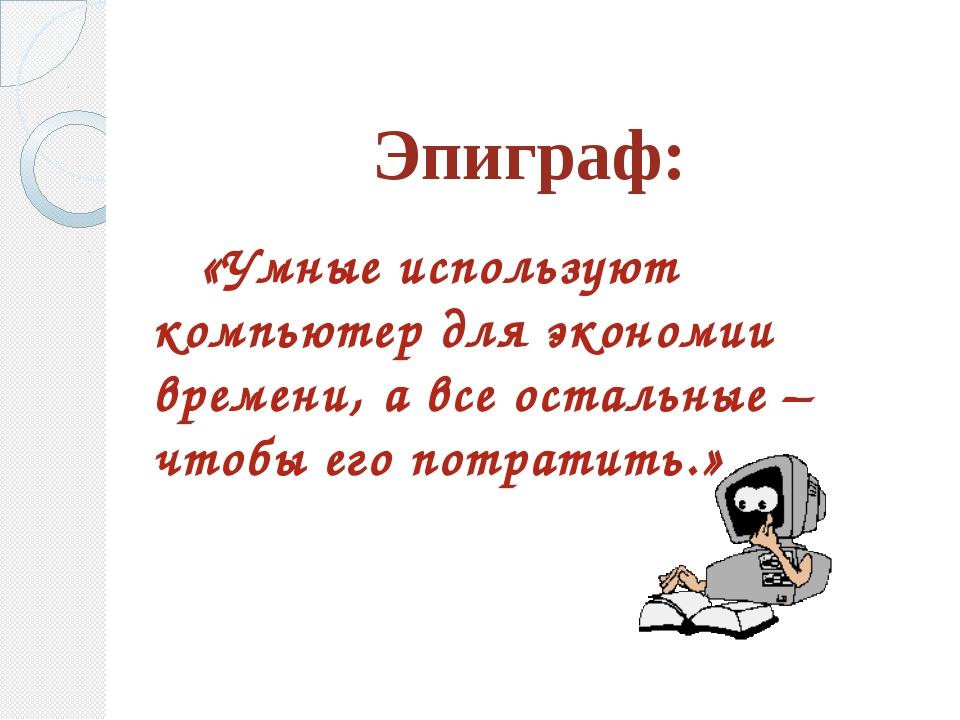 Эпиграф: «Умные используют компьютер для экономии времени, а все остальные –...