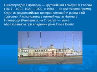 Нижегородская ярмарка — крупнейшая ярмарка в России (1817—1917, 1921—1929, с
