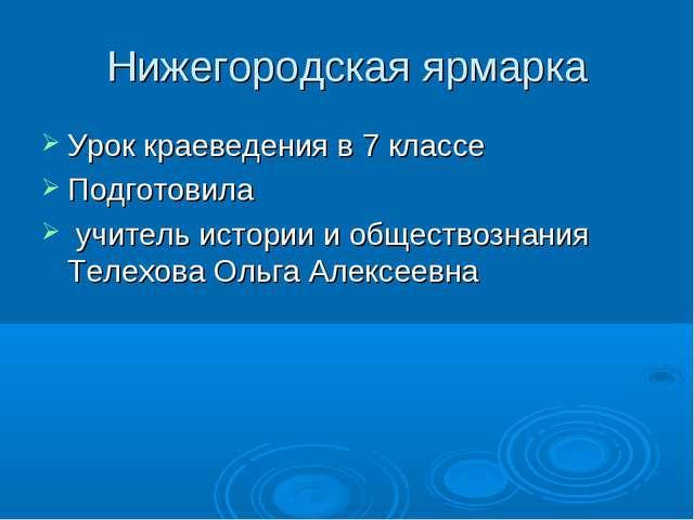 Нижегородская ярмарка Урок краеведения в 7 классе Подготовила учитель истории...